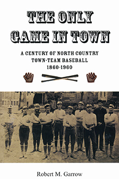 The Only Game in Town: A Century of North Country Town-Team Baseball, 1860-1960 (2009) by Robert M. Garrow