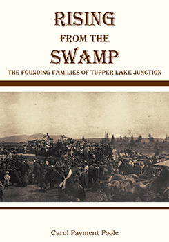 Rising from the Swamp: The Founding Families of Tupper Lake Junction (2012) by Carol Payment Poole
